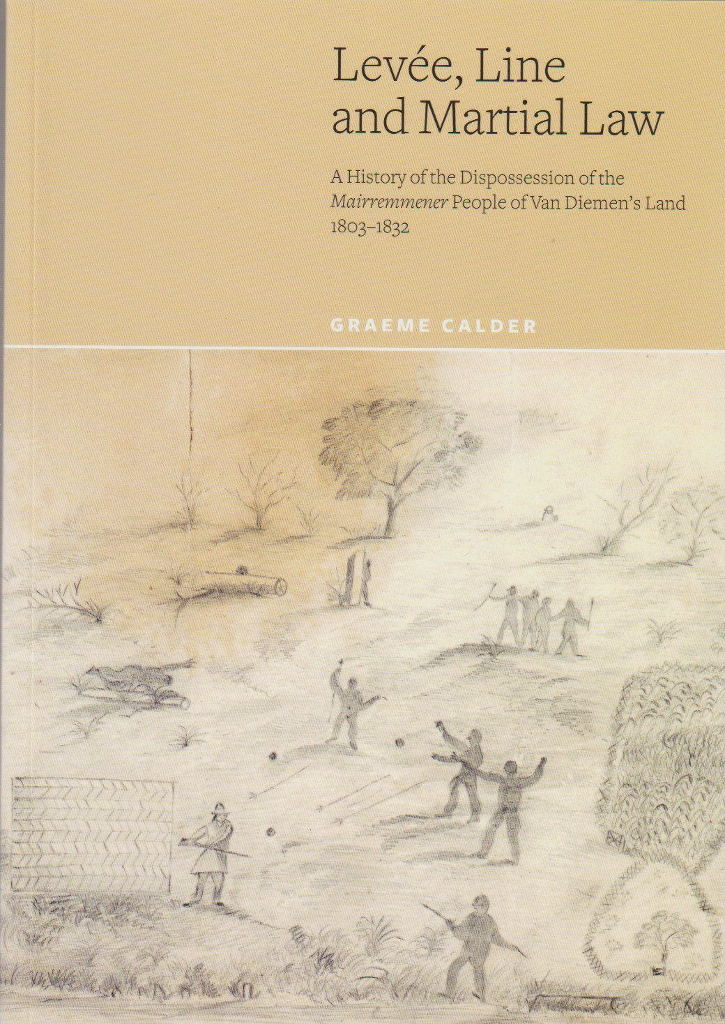 Levee, Line and Martial Law - a history of the dispossession of the Mairremmener people of Van Diemen's Land 1803-1832