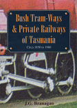 Bush Tram-Ways & Private Railways of Tasmania circa 1850 to 1960