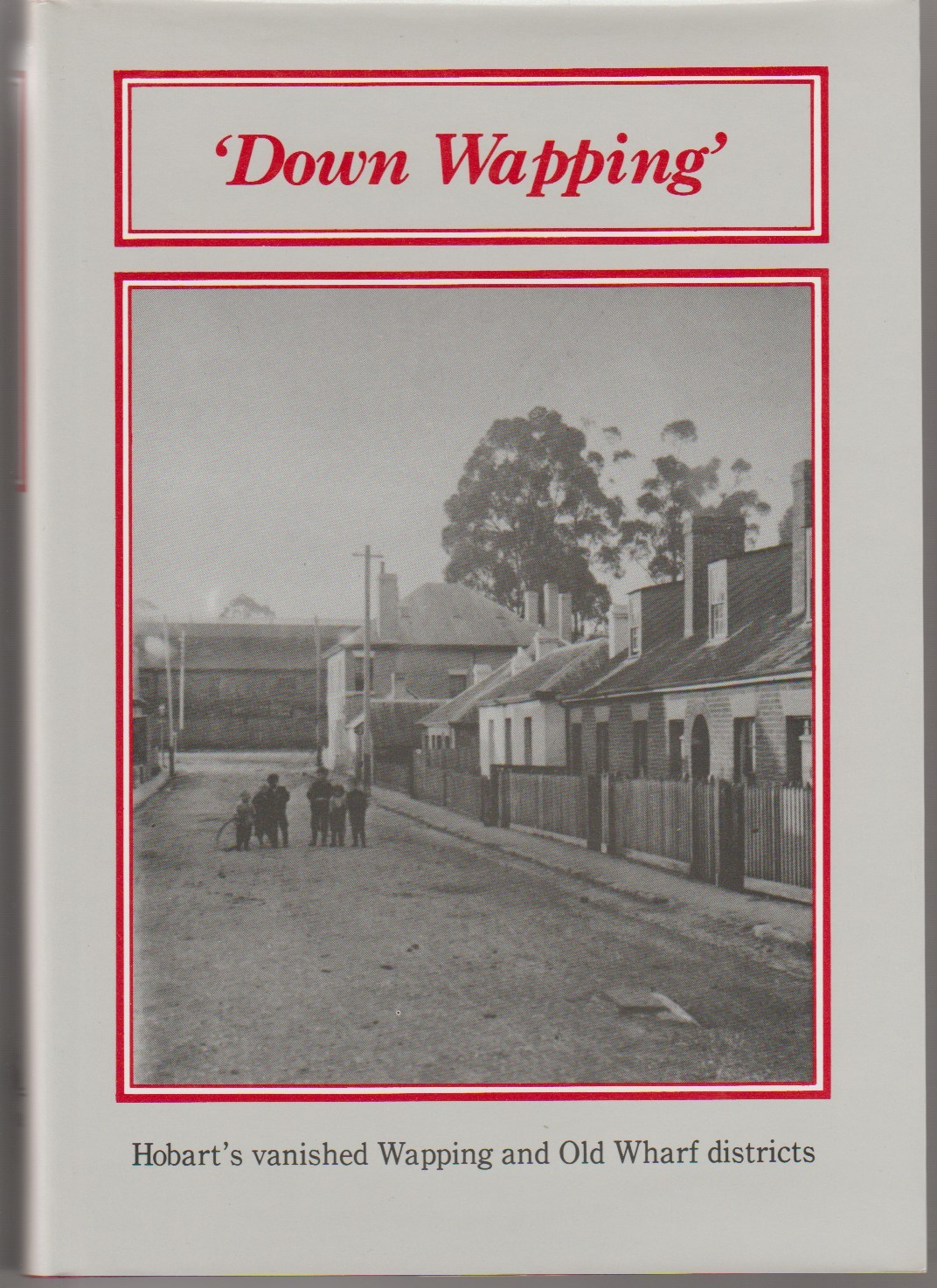 Down Wapping - Hobart's vanished Wapping and Old Wharf districts - signed copy