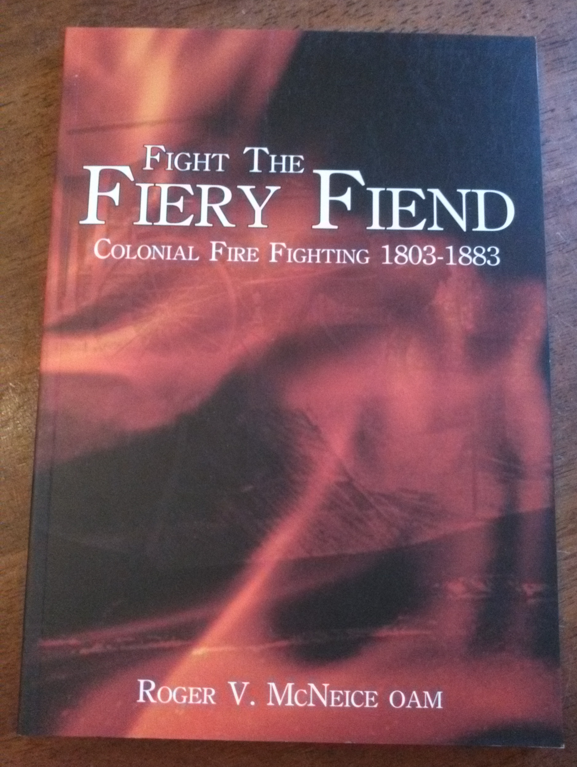 Fight the Fiery Fiend - Colonial Fire Fighting 1803-1883
