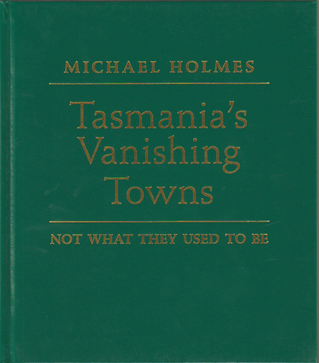 Tasmania's Vanishing Towns - Not what they used to be: Limited edition, numbered, signed