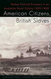 American Citizens, British Slaves - Yankee political prisoners in an Australian Penal Colony