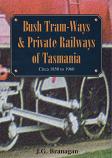 Bush Tram-Ways & Private Railways of Tasmania circa 1850 to 1960